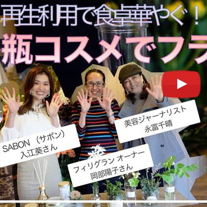 永富千晴 Youtube キレイの未来 – #5 ちょっと地球にイイ事してみたい。再生利用で食卓華やぐ!瓶コスメでフラワーアレンジ
